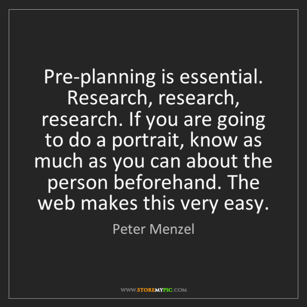 Peter Menzel: Pre-planning is essential. Research, research, research....