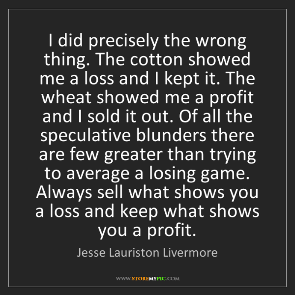 Jesse Lauriston Livermore: I did precisely the wrong thing. The cotton showed me...