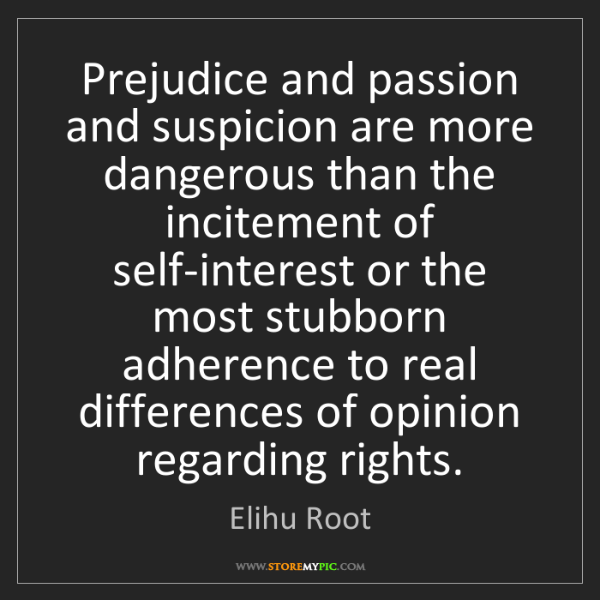 Elihu Root: Prejudice and passion and suspicion are more dangerous...