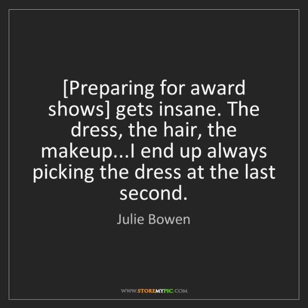 Julie Bowen: [Preparing for award shows] gets insane. The dress, the...