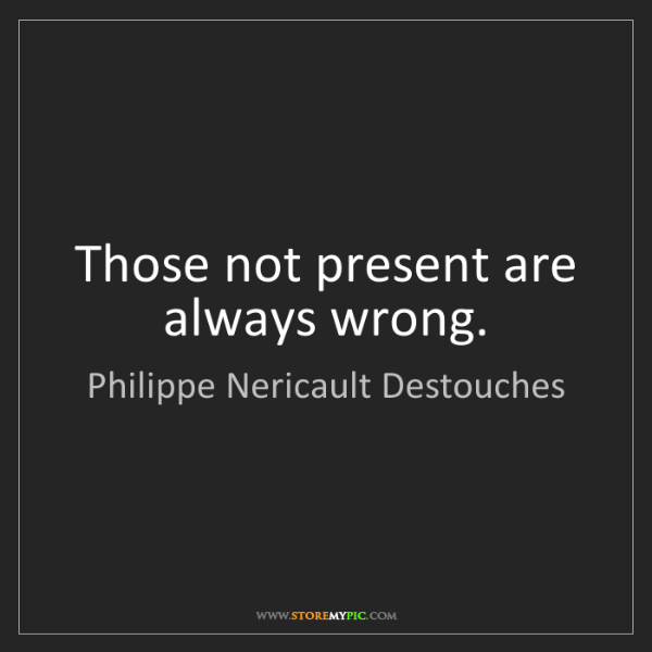 Philippe Nericault Destouches: Those not present are always wrong.