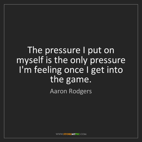 Aaron Rodgers: The pressure I put on myself is the only pressure I'm...