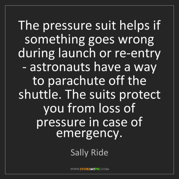 Sally Ride: The pressure suit helps if something goes wrong during...