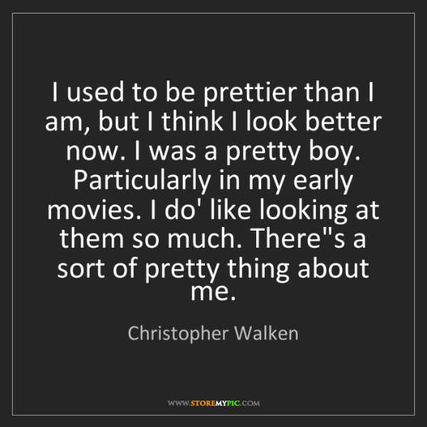 Christopher Walken: I used to be prettier than I am, but I think I look better...