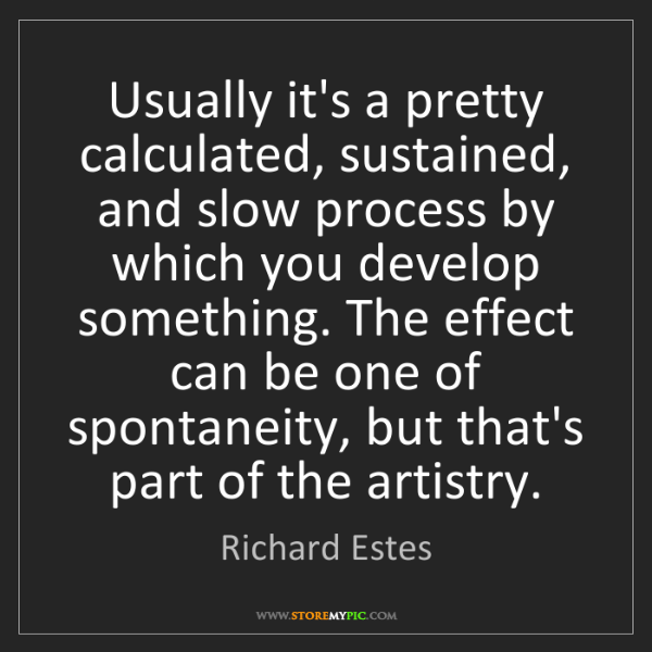 Richard Estes: Usually it's a pretty calculated, sustained, and slow...