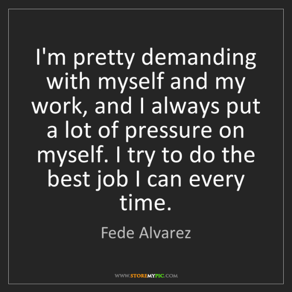 Fede Alvarez: I'm pretty demanding with myself and my work, and I always...