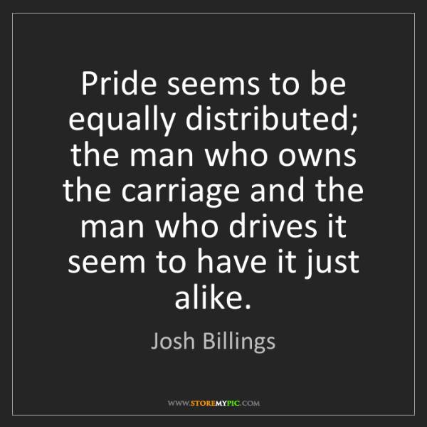Josh Billings: Pride seems to be equally distributed; the man who owns...