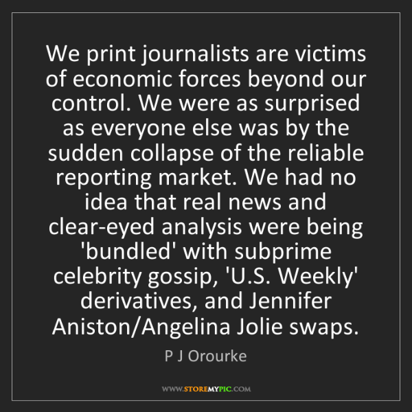P J Orourke: We print journalists are victims of economic forces beyond...