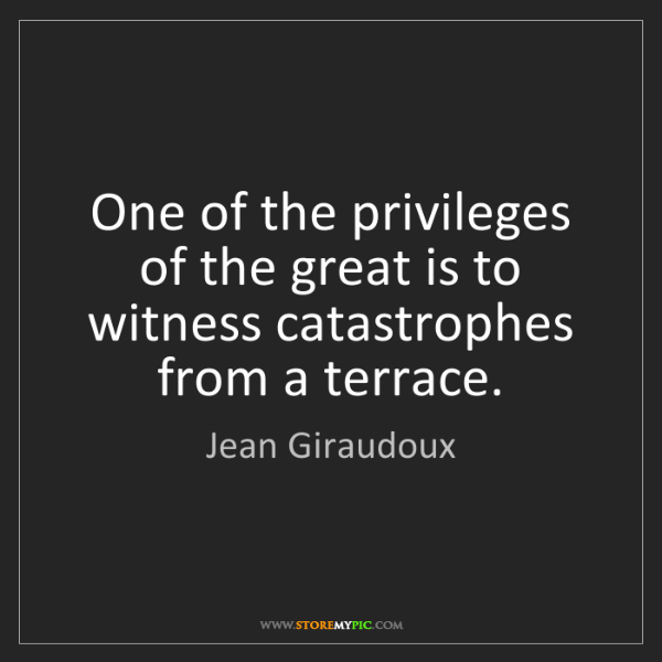 Jean Giraudoux: One of the privileges of the great is to witness catastrophes...