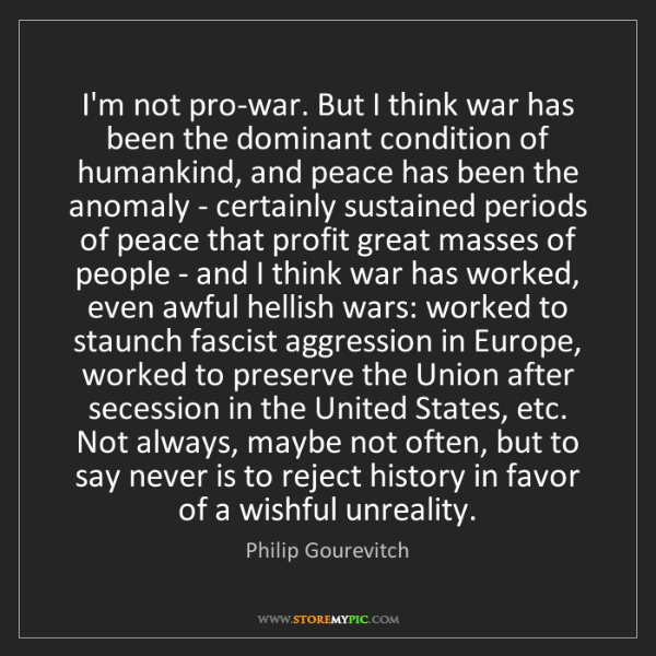 Philip Gourevitch: I'm not pro-war. But I think war has been the dominant...