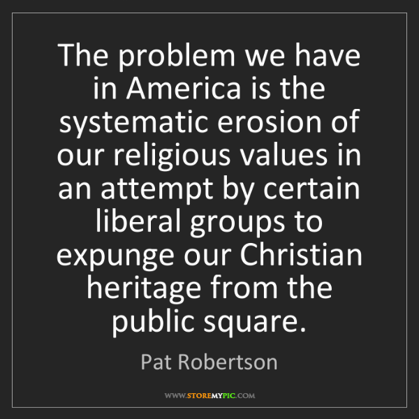 Pat Robertson: The problem we have in America is the systematic erosion...