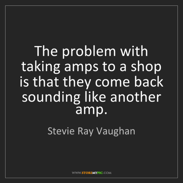 Stevie Ray Vaughan: The problem with taking amps to a shop is that they come...