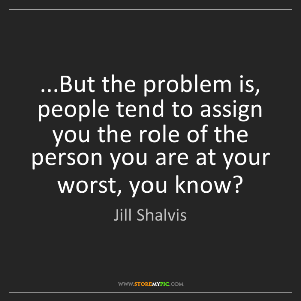 Jill Shalvis: ...But the problem is, people tend to assign you the...