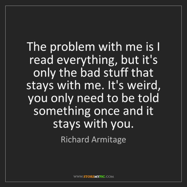 Richard Armitage: The problem with me is I read everything, but it's only...