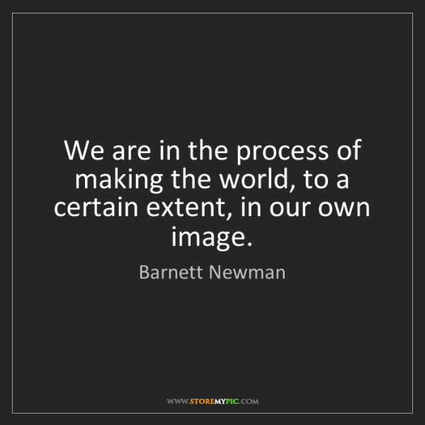 Barnett Newman: We are in the process of making the world, to a certain...