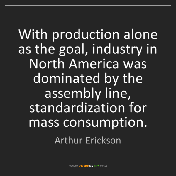 Arthur Erickson: With production alone as the goal, industry in North...