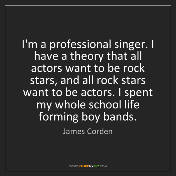 James Corden: I'm a professional singer. I have a theory that all actors...