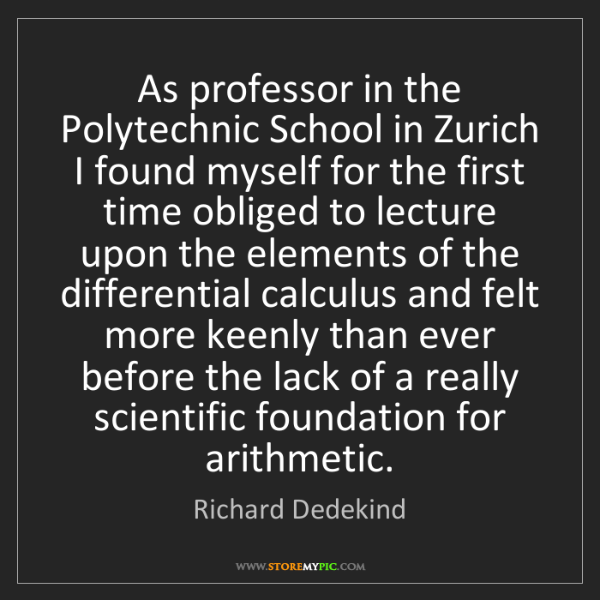 Richard Dedekind: As professor in the Polytechnic School in Zurich I found...