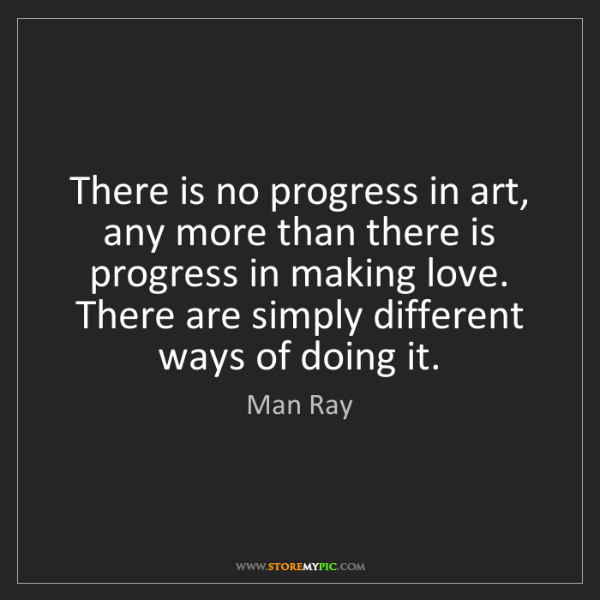Man Ray: There is no progress in art, any more than there is progress...