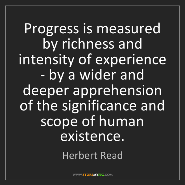 Herbert Read: Progress is measured by richness and intensity of experience...