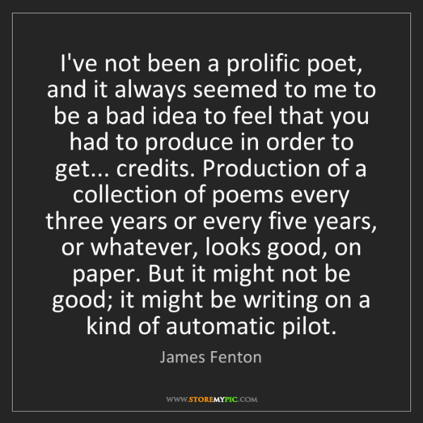 James Fenton: I've not been a prolific poet, and it always seemed to...