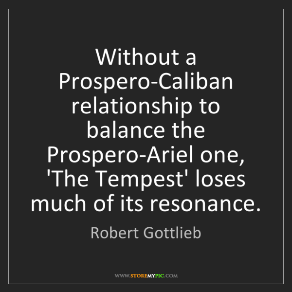 Robert Gottlieb: Without a Prospero-Caliban relationship to balance the...