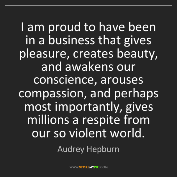 Audrey Hepburn: I am proud to have been in a business that gives pleasure,...