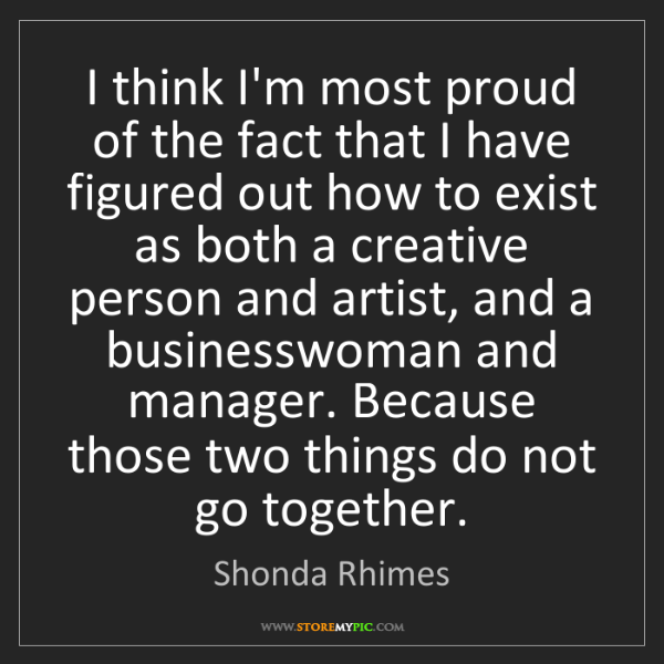 Shonda Rhimes: I think I'm most proud of the fact that I have figured...