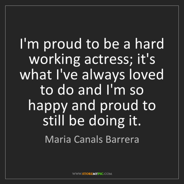 Maria Canals Barrera: I'm proud to be a hard working actress; it's what I've...