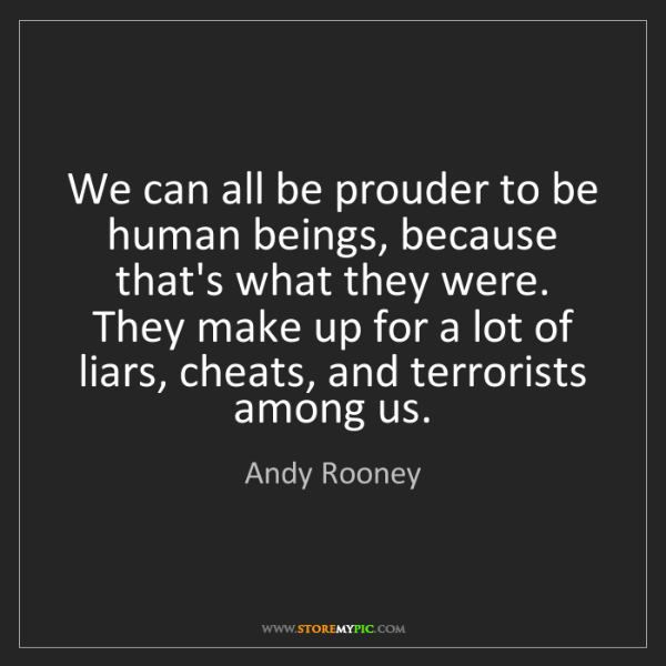 Andy Rooney: We can all be prouder to be human beings, because that's...