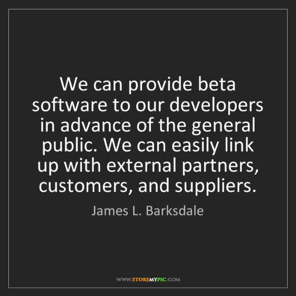 James L. Barksdale: We can provide beta software to our developers in advance...