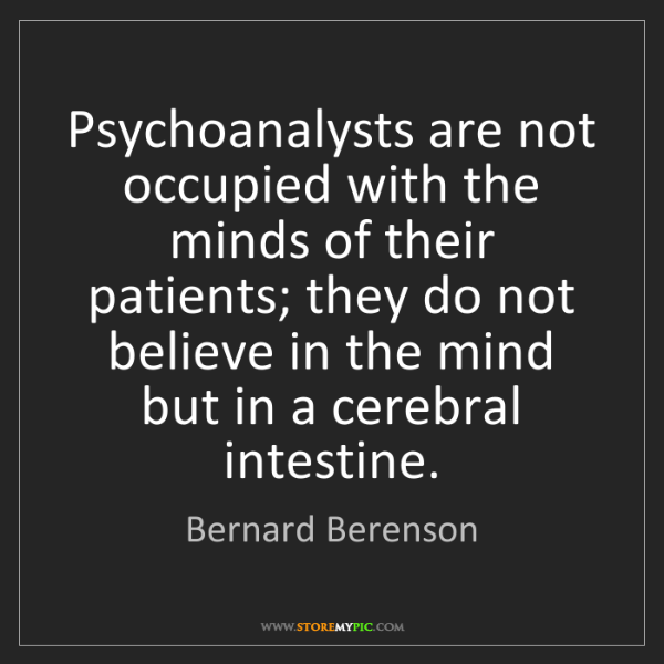 Bernard Berenson: Psychoanalysts are not occupied with the minds of their...