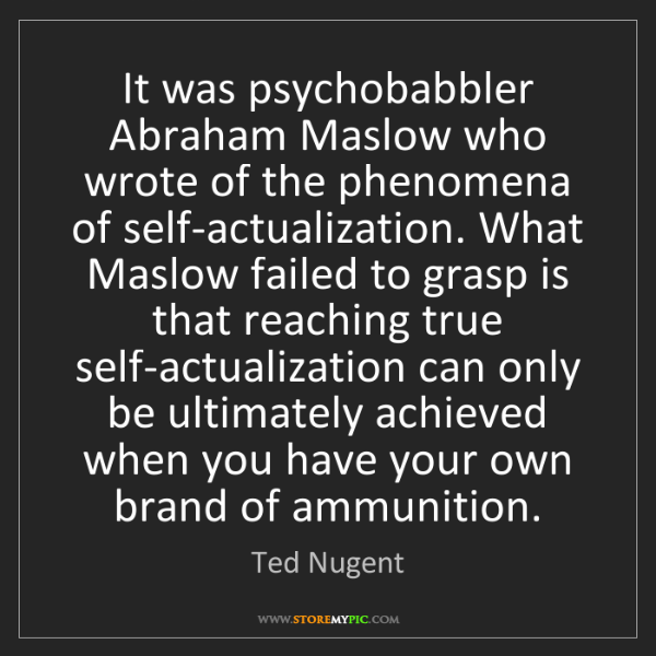 Ted Nugent: It was psychobabbler Abraham Maslow who wrote of the...