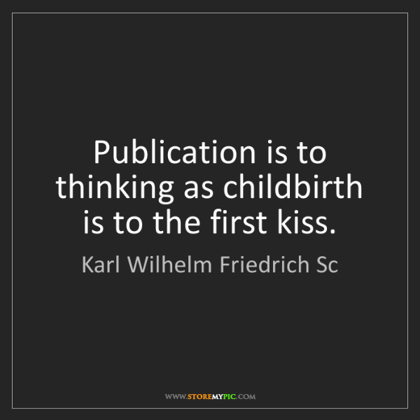 Karl Wilhelm Friedrich Sc: Publication is to thinking as childbirth is to the first...