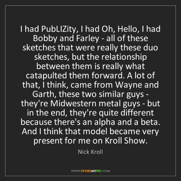 Nick Kroll: I had PubLIZity, I had Oh, Hello, I had Bobby and Farley...