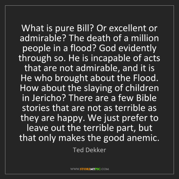 Ted Dekker: What is pure Bill? Or excellent or admirable? The death...