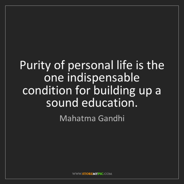 Mahatma Gandhi: Purity of personal life is the one indispensable condition...