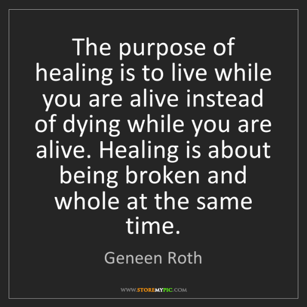Geneen Roth: The purpose of healing is to live while you are alive...