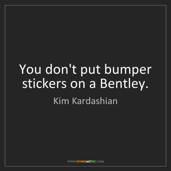 Kim Kardashian: You don't put bumper stickers on a Bentley.