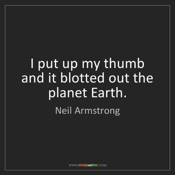 Neil Armstrong: I put up my thumb and it blotted out the planet Earth.