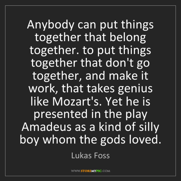 Lukas Foss: Anybody can put things together that belong together....