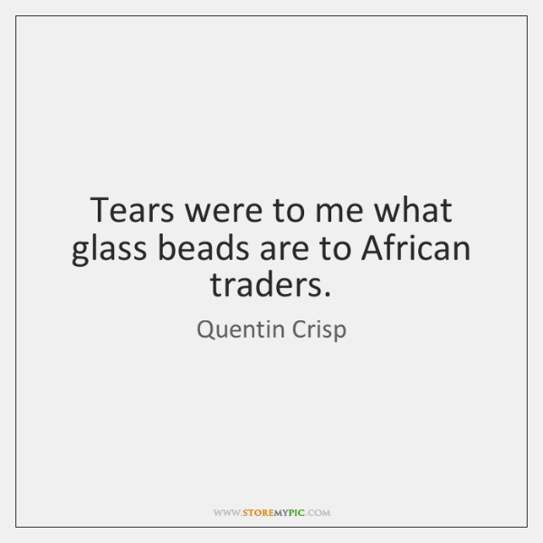 Tears were to me what glass beads are to African traders.