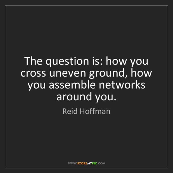 Reid Hoffman: The question is: how you cross uneven ground, how you...