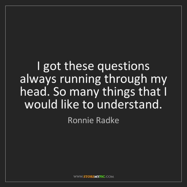 Ronnie Radke: I got these questions always running through my head....