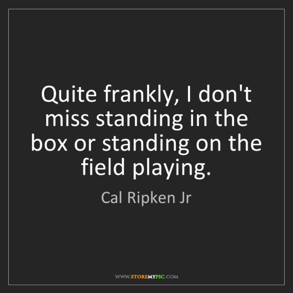 Cal Ripken Jr: Quite frankly, I don't miss standing in the box or standing...