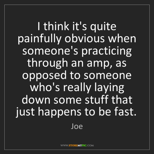 Joe: I think it's quite painfully obvious when someone's practicing...