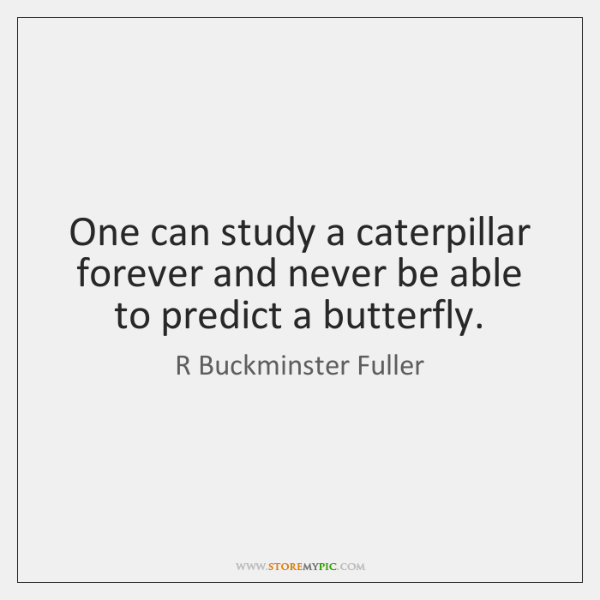 One can study a caterpillar forever and never be able to predict ...