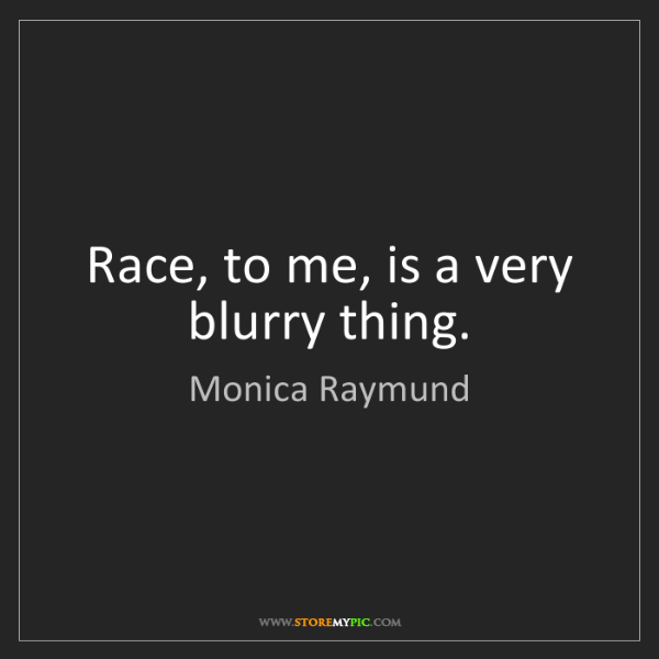 Monica Raymund: Race, to me, is a very blurry thing.