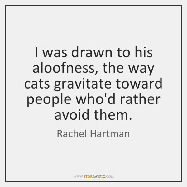 I was drawn to his aloofness, the way cats gravitate toward people ...