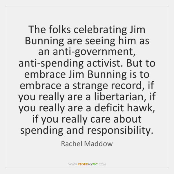 The folks celebrating Jim Bunning are seeing him as an anti-government, anti-spending ...